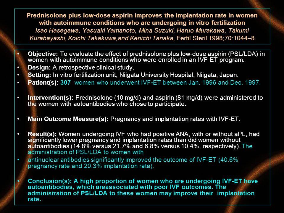 Prednisolone plus low-dose aspirin improves the implantation rate in women with autoimmune conditions who are undergoing in vitro fertilization Isao Hasegawa, Yasuaki Yamanoto, Mina Suzuki, Haruo Murakawa, Takumi Kurabayashi, Koichi Takakuwa,and Kenichi Tanaka, Fertil Steril 1998;70:1044–8