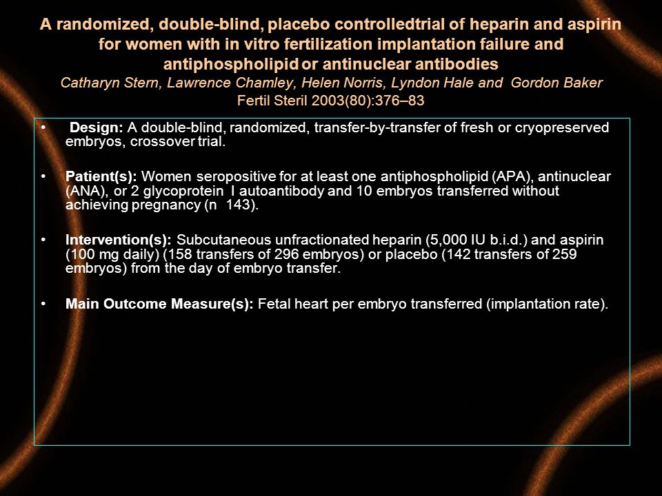 A randomized, double-blind, placebo controlledtrial of heparin and aspirin for women with in vitro fertilization implantation failure and antiphospholipid or antinuclear antibodies Catharyn Stern, Lawrence Chamley, Helen Norris, Lyndon Hale and Gordon Baker Fertil Steril 2003(80):376–83