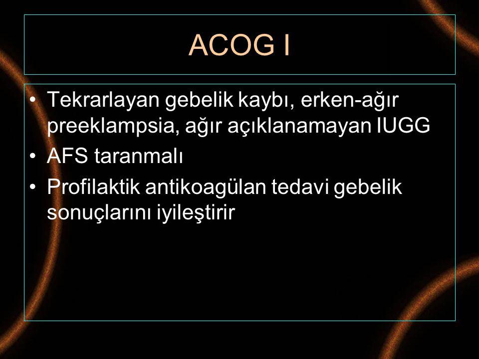 ACOG I Tekrarlayan gebelik kaybı, erken-ağır preeklampsia, ağır açıklanamayan IUGG. AFS taranmalı.