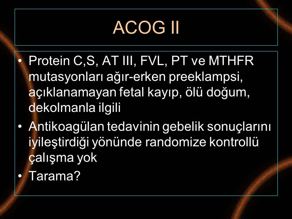 ACOG II Protein C,S, AT III, FVL, PT ve MTHFR mutasyonları ağır-erken preeklampsi, açıklanamayan fetal kayıp, ölü doğum, dekolmanla ilgili.