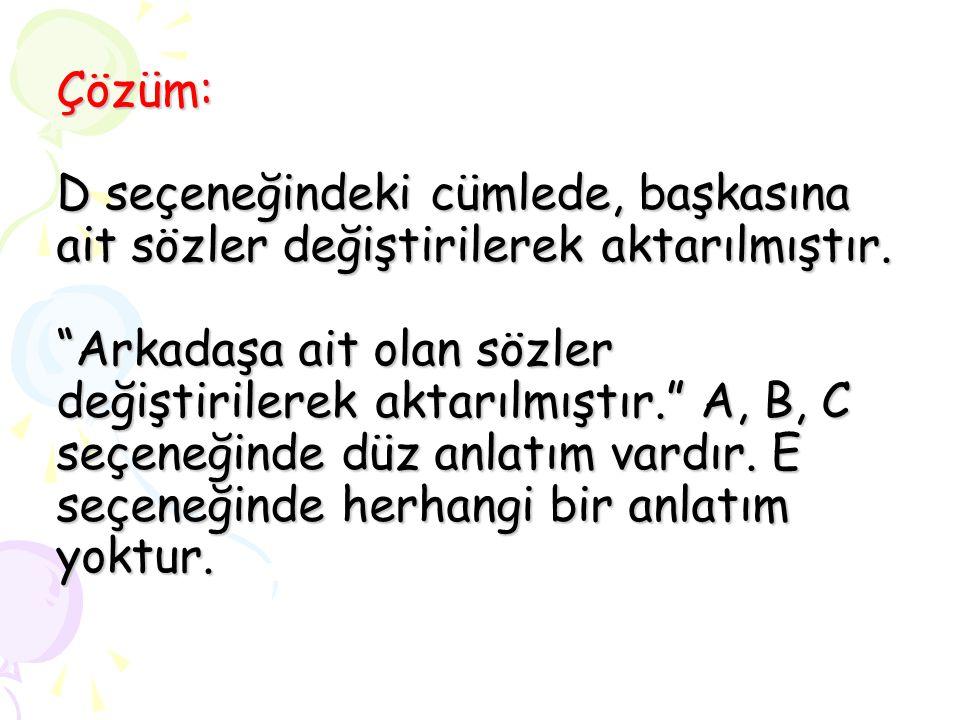 Çözüm: D seçeneğindeki cümlede, başkasına ait sözler değiştirilerek aktarılmıştır.