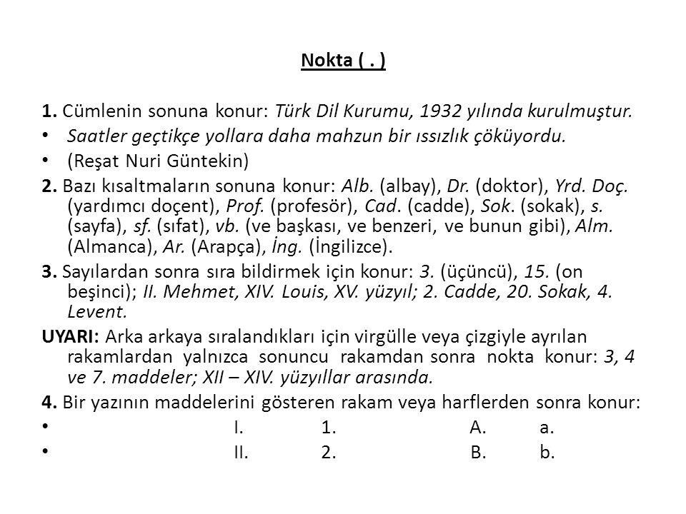 Nokta ( . ) 1. Cümlenin sonuna konur: Türk Dil Kurumu, 1932 yılında kurulmuştur. Saatler geçtikçe yollara daha mahzun bir ıssızlık çöküyordu.