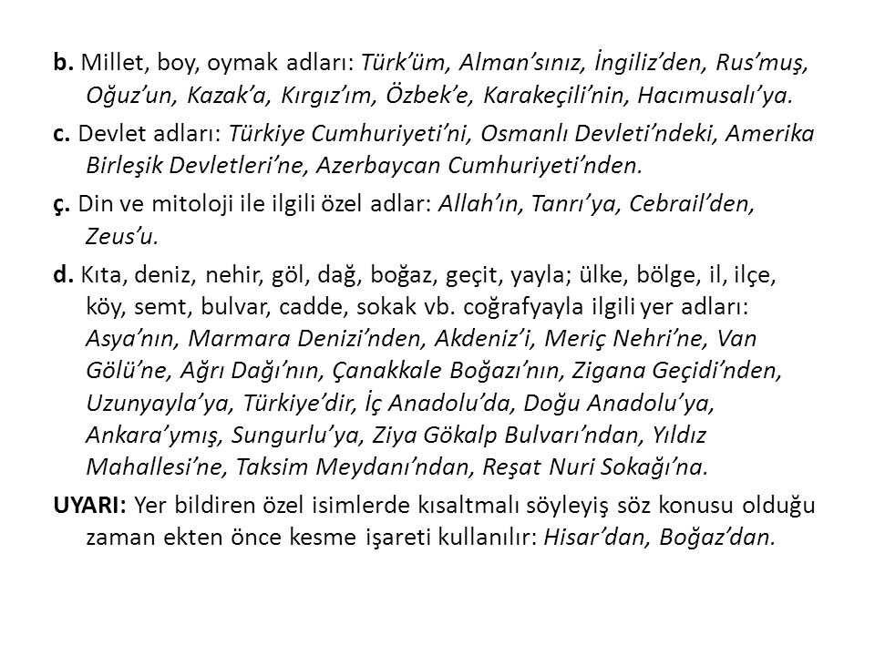 b. Millet, boy, oymak adları: Türk'üm, Alman'sınız, İngiliz'den, Rus'muş, Oğuz'un, Kazak'a, Kırgız'ım, Özbek'e, Karakeçili'nin, Hacımusalı'ya.