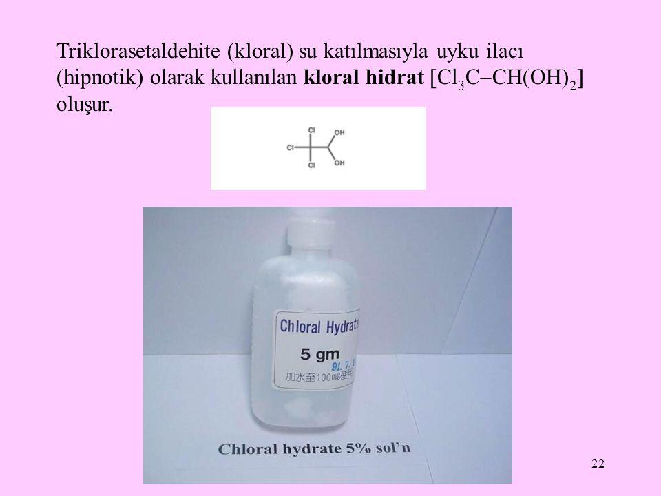 Triklorasetaldehite (kloral) su katılmasıyla uyku ilacı (hipnotik) olarak kullanılan kloral hidrat Cl3CCH(OH)2 oluşur.
