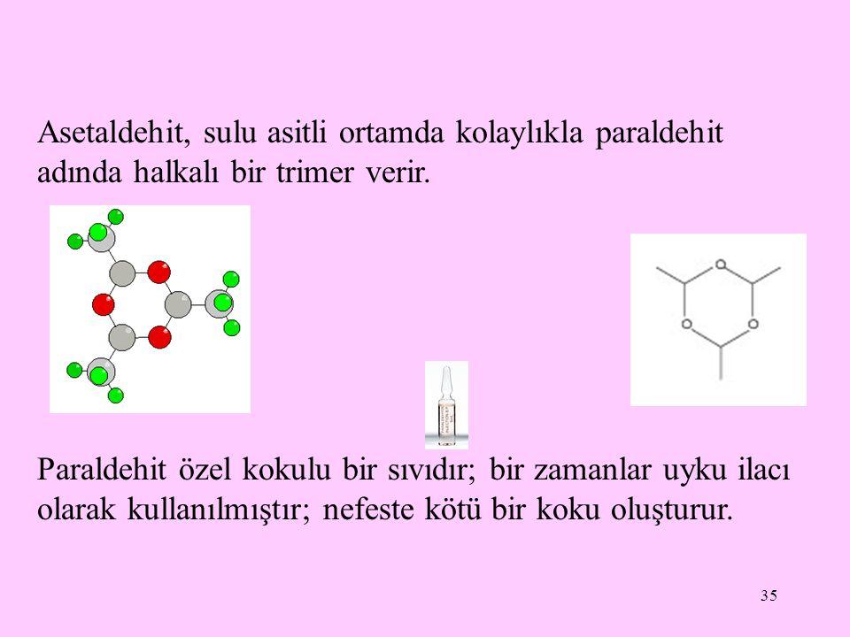 Asetaldehit, sulu asitli ortamda kolaylıkla paraldehit adında halkalı bir trimer verir.