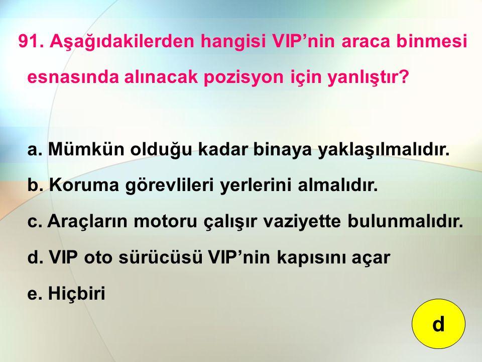 91. Aşağıdakilerden hangisi VIP'nin araca binmesi esnasında alınacak pozisyon için yanlıştır