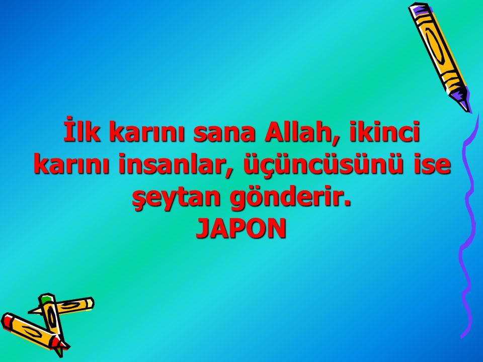 İlk karını sana Allah, ikinci karını insanlar, üçüncüsünü ise şeytan gönderir. JAPON