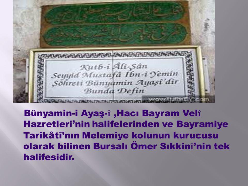 Bünyamin-i Ayaş-î ,Hacı Bayram Velî Hazretleri'nin halifelerinden ve Bayramiye Tarikâtî'nın Melemiye kolunun kurucusu olarak bilinen Bursalı Ömer Sıkkinî'nin tek halifesidir.
