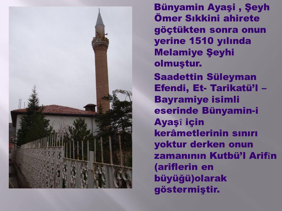 Bünyamin Ayaşi , Şeyh Ömer Sıkkini ahirete göçtükten sonra onun yerine 1510 yılında Melamiye Şeyhi olmuştur.