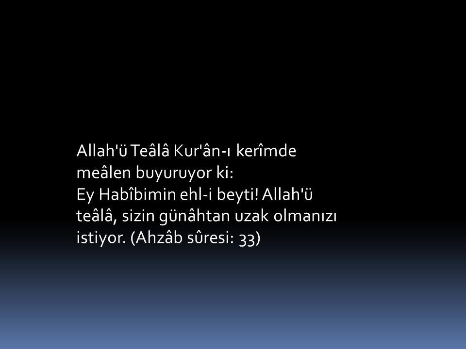 Allah ü Teâlâ Kur ân-ı kerîmde meâlen buyuruyor ki: Ey Habîbimin ehl-i beyti.