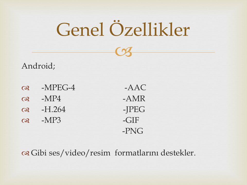 Genel Özellikler Android; -MPEG-4 -AAC -MP4 -AMR -H.264 -JPEG