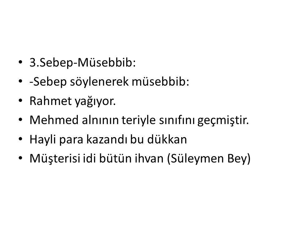 3.Sebep-Müsebbib: -Sebep söylenerek müsebbib: Rahmet yağıyor. Mehmed alnının teriyle sınıfını geçmiştir.