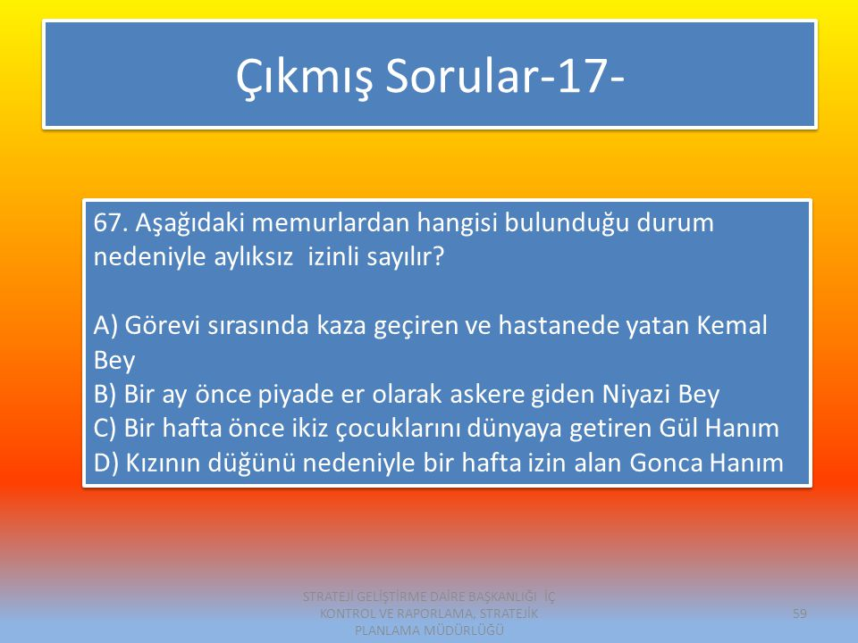 Çıkmış Sorular-17- 67. Aşağıdaki memurlardan hangisi bulunduğu durum nedeniyle aylıksız izinli sayılır