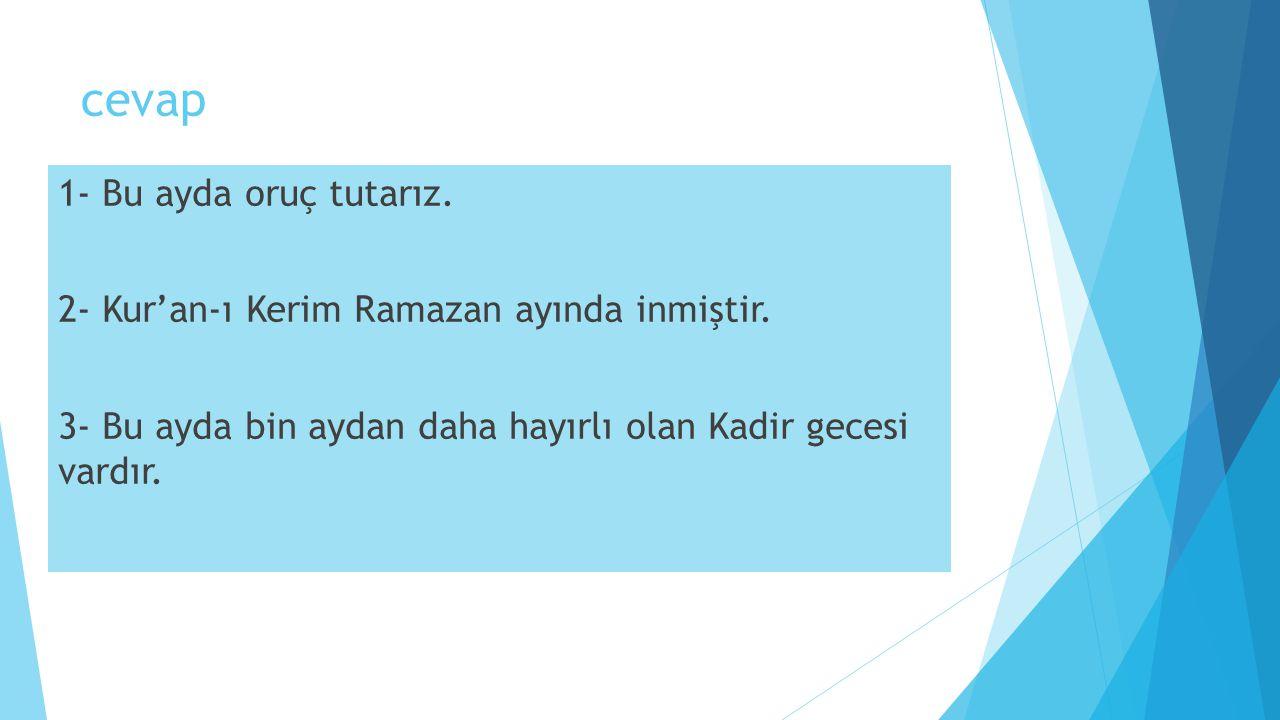 cevap 1- Bu ayda oruç tutarız. 2- Kur'an-ı Kerim Ramazan ayında inmiştir.