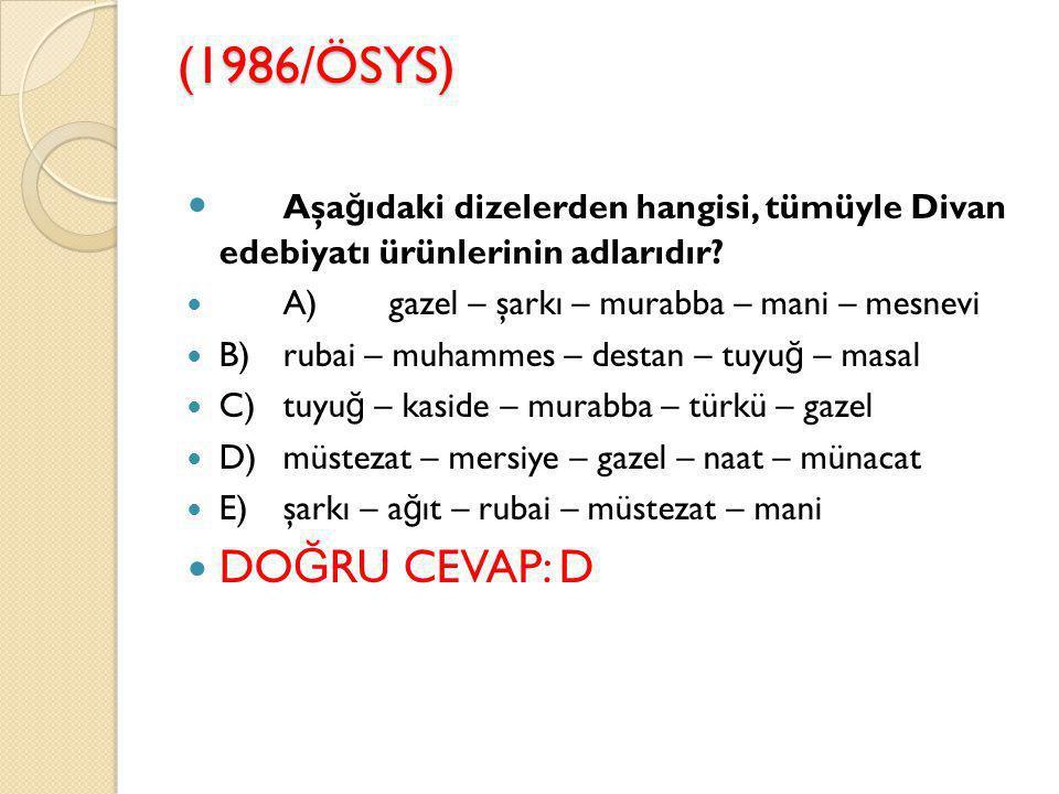 (1986/ÖSYS) Aşağıdaki dizelerden hangisi, tümüyle Divan edebiyatı ürünlerinin adlarıdır A) gazel – şarkı – murabba – mani – mesnevi.