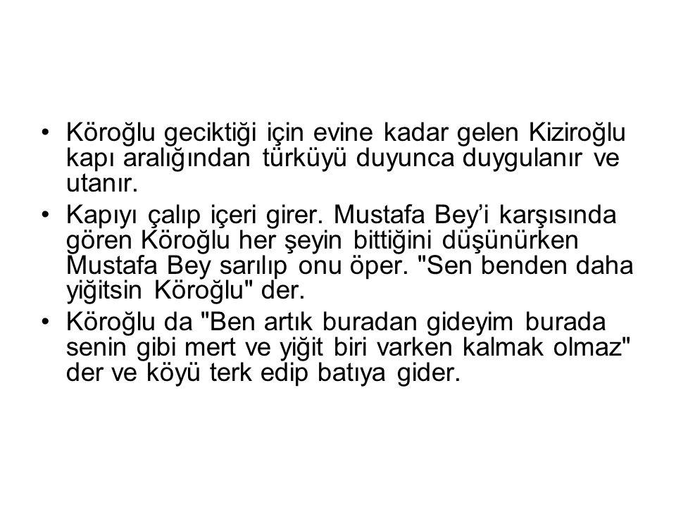 Köroğlu geciktiği için evine kadar gelen Kiziroğlu kapı aralığından türküyü duyunca duygulanır ve utanır.