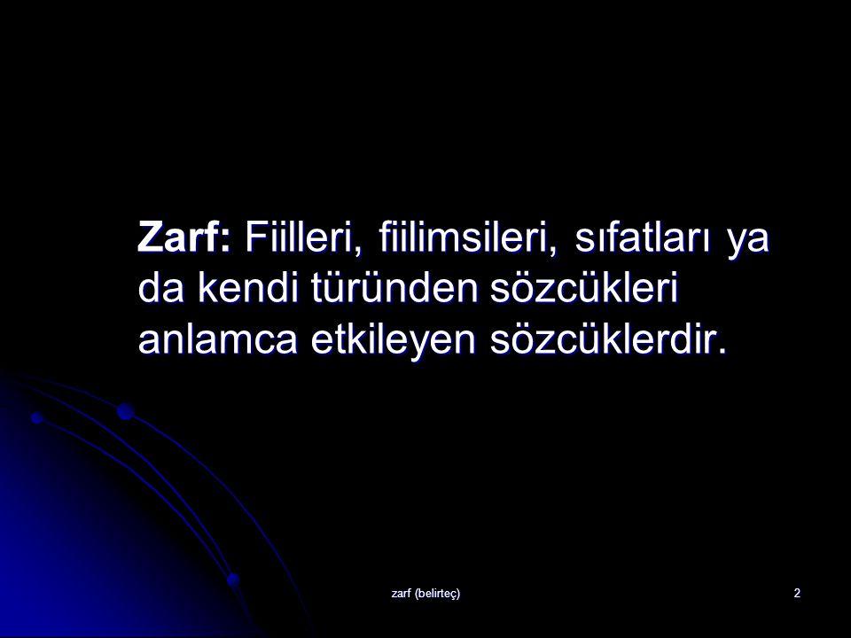 Zarf: Fiilleri, fiilimsileri, sıfatları ya da kendi türünden sözcükleri anlamca etkileyen sözcüklerdir.