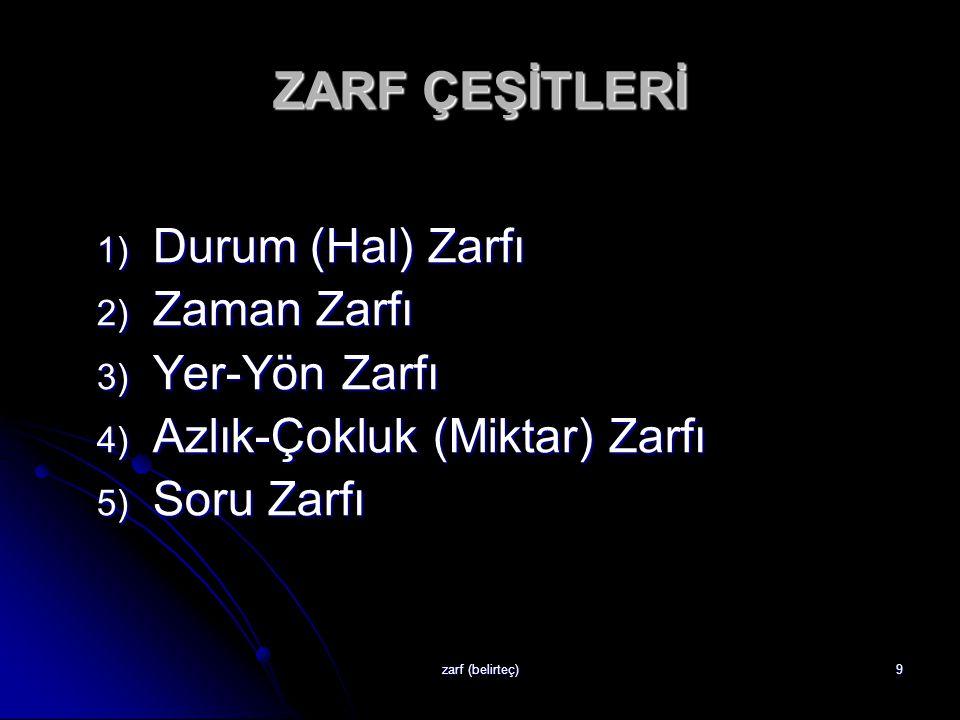 ZARF ÇEŞİTLERİ Durum (Hal) Zarfı Zaman Zarfı Yer-Yön Zarfı