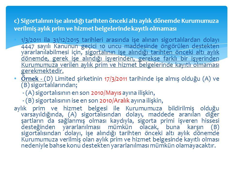 c) Sigortalının işe alındığı tarihten önceki altı aylık dönemde Kurumumuza verilmiş aylık prim ve hizmet belgelerinde kayıtlı olmaması