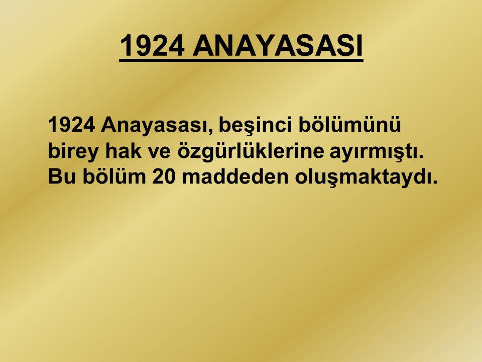 1924 ANAYASASI 1924 Anayasası, beşinci bölümünü birey hak ve özgürlüklerine ayırmıştı.