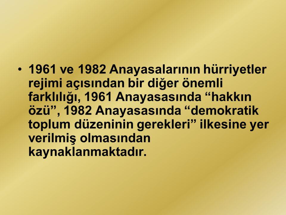 1961 ve 1982 Anayasalarının hürriyetler rejimi açısından bir diğer önemli farklılığı, 1961 Anayasasında hakkın özü , 1982 Anayasasında demokratik toplum düzeninin gerekleri ilkesine yer verilmiş olmasından kaynaklanmaktadır.