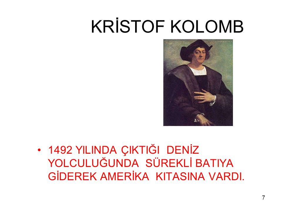 KRİSTOF KOLOMB 1492 YILINDA ÇIKTIĞI DENİZ YOLCULUĞUNDA SÜREKLİ BATIYA GİDEREK AMERİKA KITASINA VARDI.