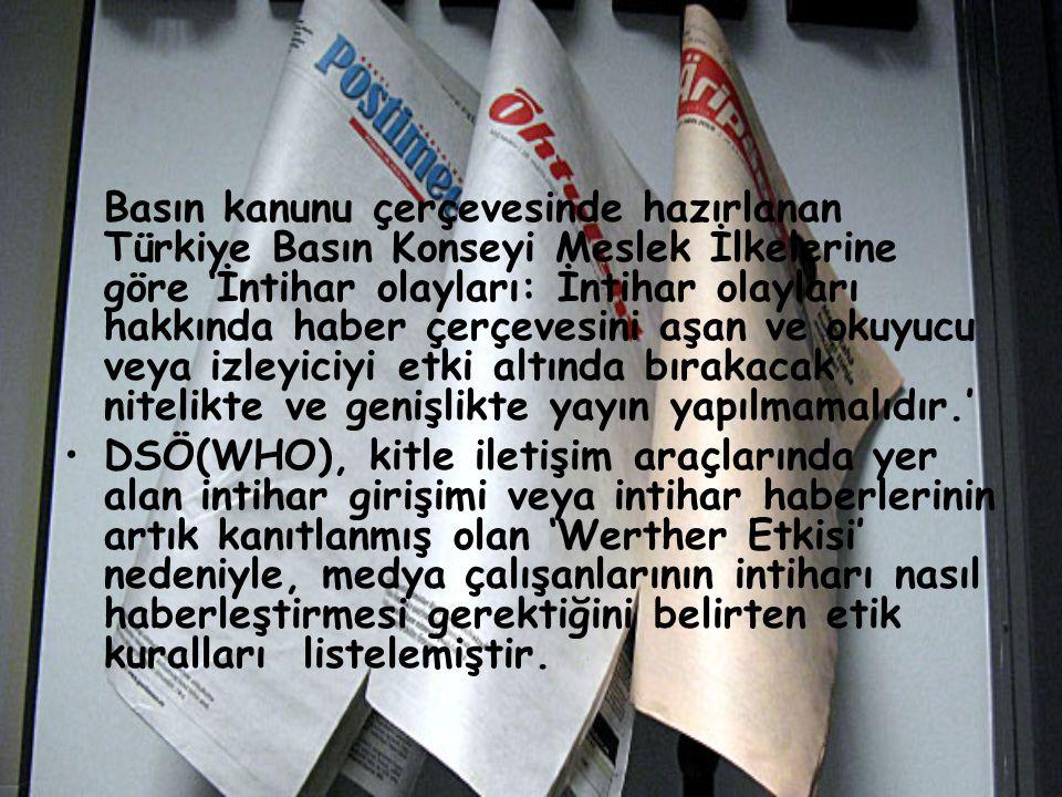 Basın kanunu çerçevesinde hazırlanan Türkiye Basın Konseyi Meslek İlkelerine göre 'İntihar olayları: İntihar olayları hakkında haber çerçevesini aşan ve okuyucu veya izleyiciyi etki altında bırakacak nitelikte ve genişlikte yayın yapılmamalıdır.'