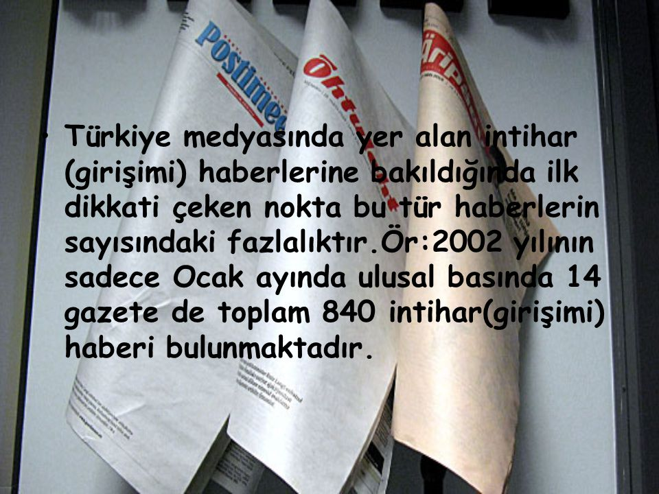 Türkiye medyasında yer alan intihar (girişimi) haberlerine bakıldığında ilk dikkati çeken nokta bu tür haberlerin sayısındaki fazlalıktır.Ör:2002 yılının sadece Ocak ayında ulusal basında 14 gazete de toplam 840 intihar(girişimi) haberi bulunmaktadır.