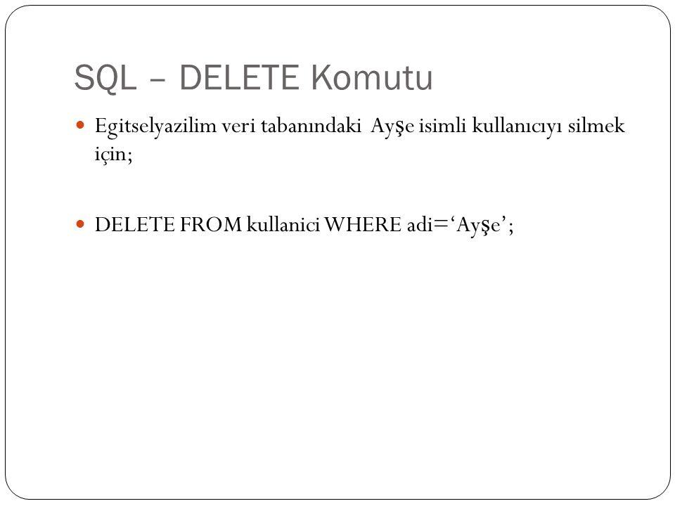 SQL – DELETE Komutu Egitselyazilim veri tabanındaki Ayşe isimli kullanıcıyı silmek için; DELETE FROM kullanici WHERE adi='Ayşe';