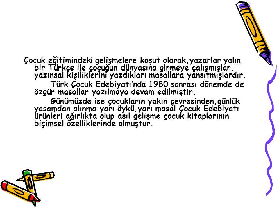 Çocuk eğitimindeki gelişmelere koşut olarak,yazarlar yalın bir Türkçe ile çoçuğun dünyasına girmeye çalışmışlar, yazınsal kişiliklerini yazdıkları masallara yansıtmışlardır.