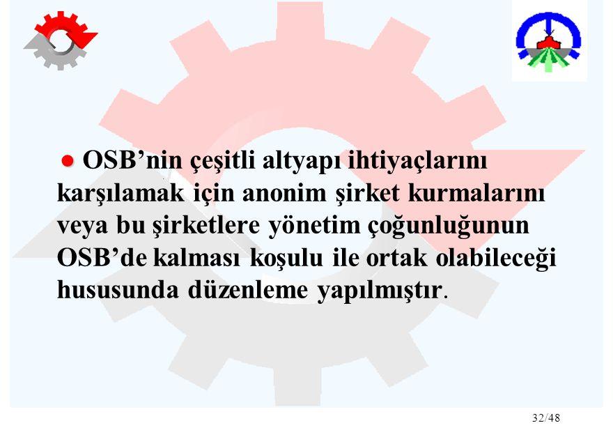● OSB'nin çeşitli altyapı ihtiyaçlarını karşılamak için anonim şirket kurmalarını veya bu şirketlere yönetim çoğunluğunun OSB'de kalması koşulu ile ortak olabileceği hususunda düzenleme yapılmıştır.