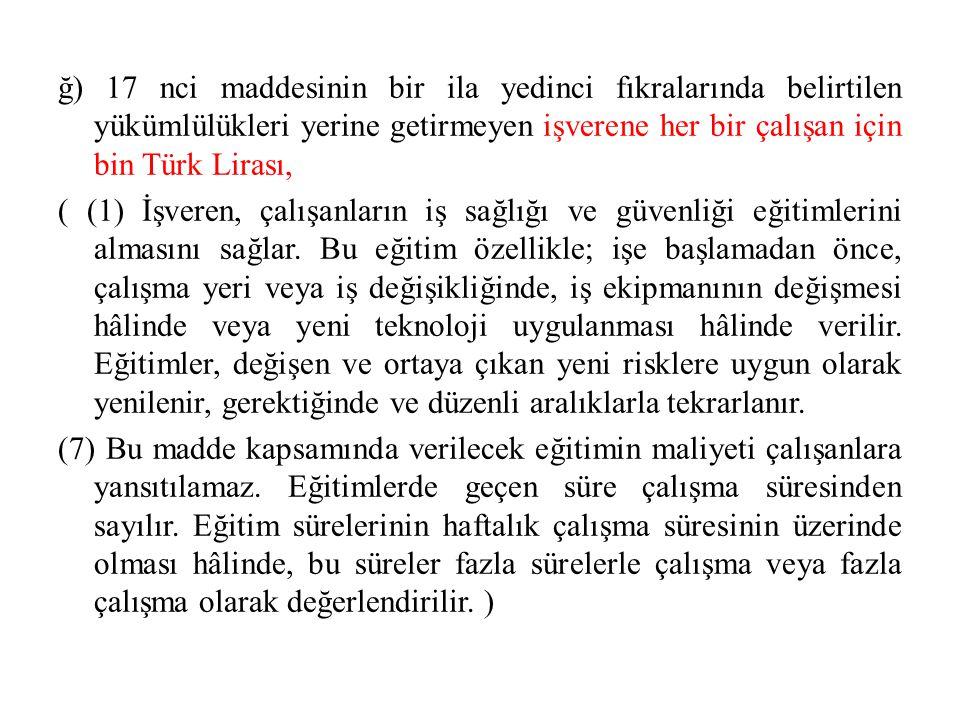 ğ) 17 nci maddesinin bir ila yedinci fıkralarında belirtilen yükümlülükleri yerine getirmeyen işverene her bir çalışan için bin Türk Lirası, ( (1) İşveren, çalışanların iş sağlığı ve güvenliği eğitimlerini almasını sağlar.