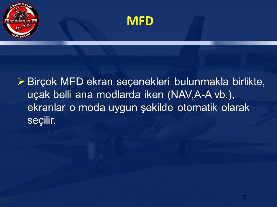 Birçok MFD ekran seçenekleri bulunmakla birlikte, uçak belli ana modlarda iken (NAV,A-A vb.), ekranlar o moda uygun şekilde otomatik olarak seçilir.