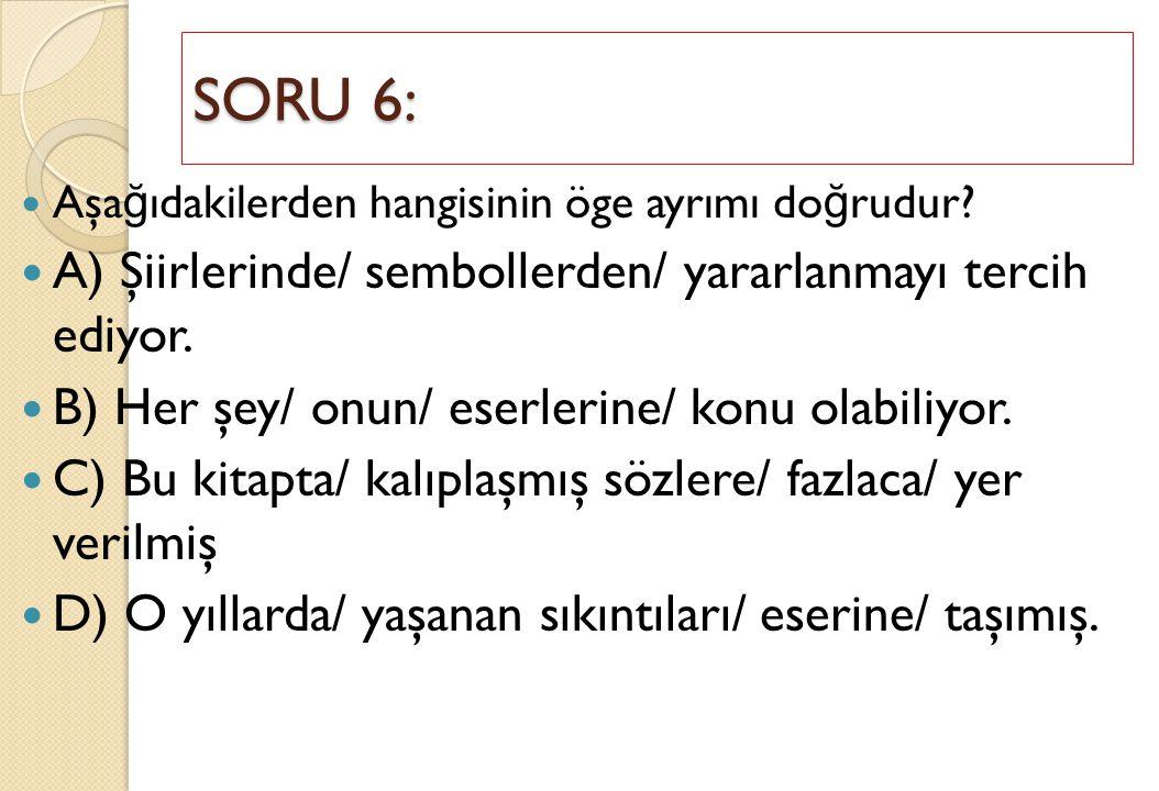 SORU 6: A) Şiirlerinde/ sembollerden/ yararlanmayı tercih ediyor.