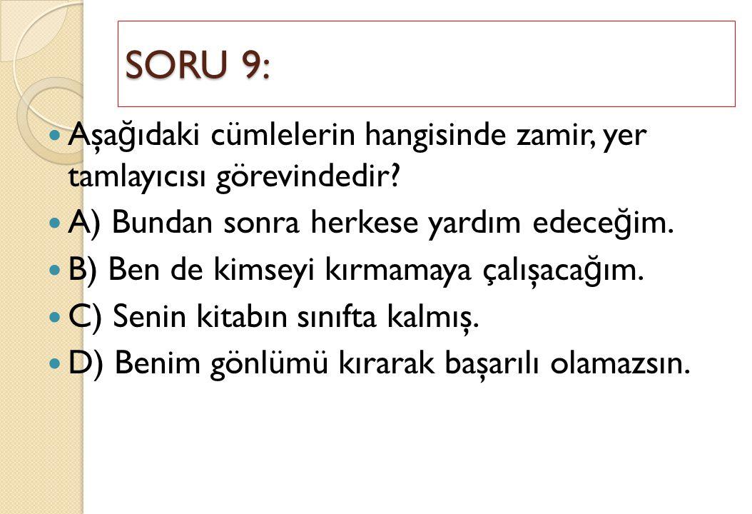 SORU 9: Aşağıdaki cümlelerin hangisinde zamir, yer tamlayıcısı görevindedir A) Bundan sonra herkese yardım edeceğim.