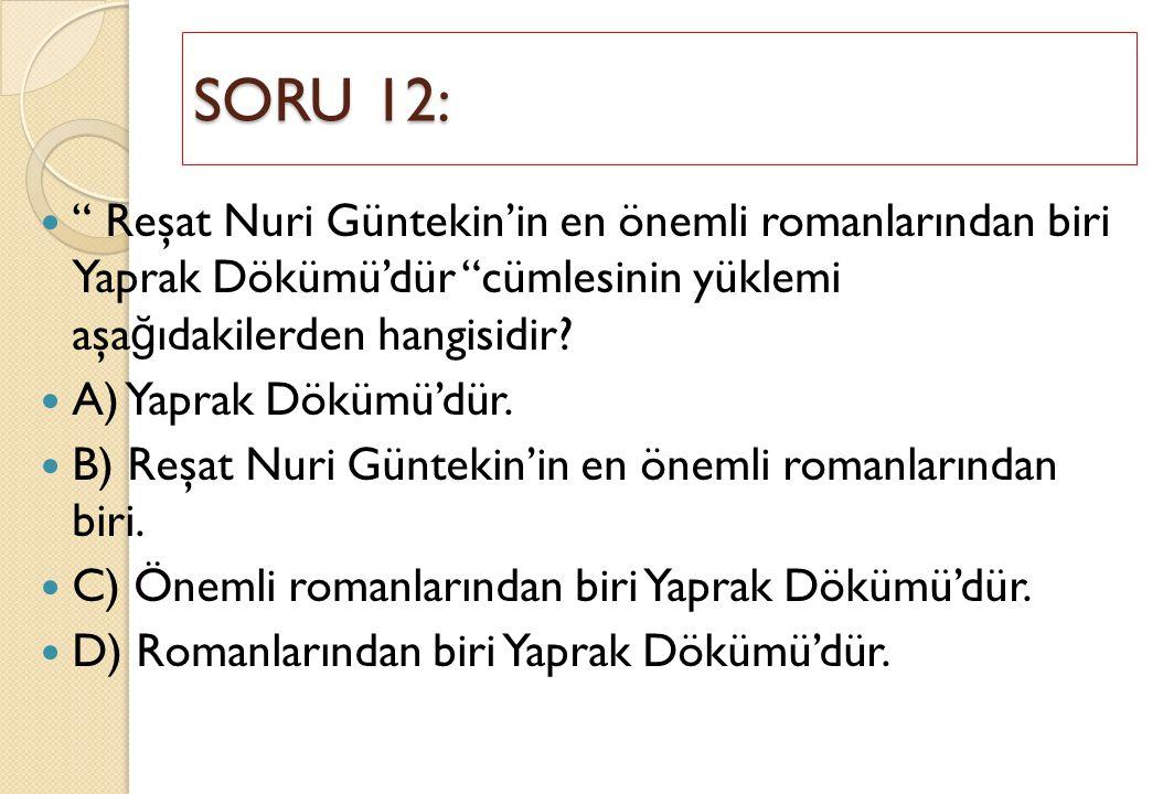 SORU 12: Reşat Nuri Güntekin'in en önemli romanlarından biri Yaprak Dökümü'dür cümlesinin yüklemi aşağıdakilerden hangisidir