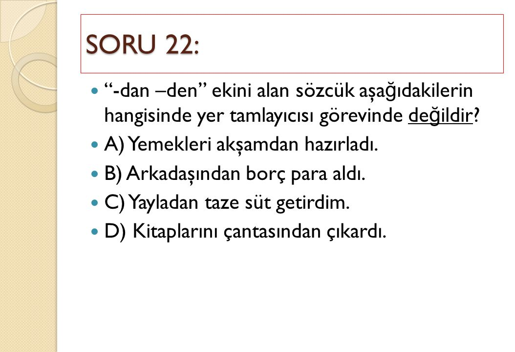 SORU 22: -dan –den ekini alan sözcük aşağıdakilerin hangisinde yer tamlayıcısı görevinde değildir