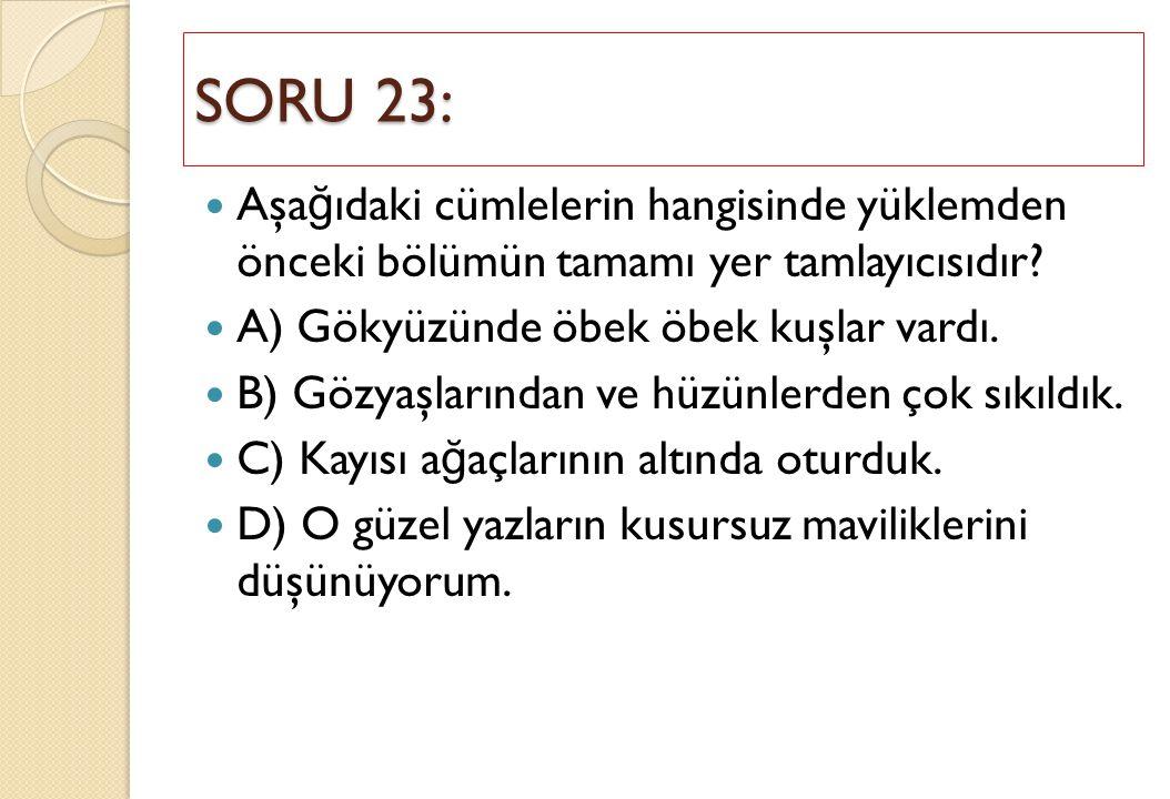 SORU 23: Aşağıdaki cümlelerin hangisinde yüklemden önceki bölümün tamamı yer tamlayıcısıdır A) Gökyüzünde öbek öbek kuşlar vardı.