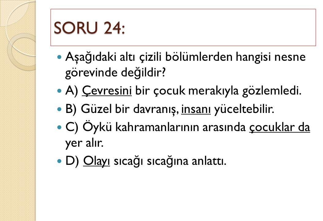 SORU 24: Aşağıdaki altı çizili bölümlerden hangisi nesne görevinde değildir A) Çevresini bir çocuk merakıyla gözlemledi.