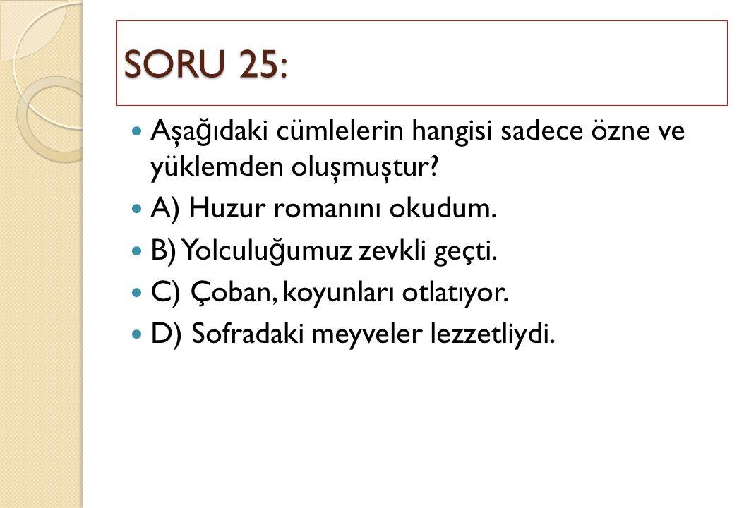 SORU 25: Aşağıdaki cümlelerin hangisi sadece özne ve yüklemden oluşmuştur A) Huzur romanını okudum.