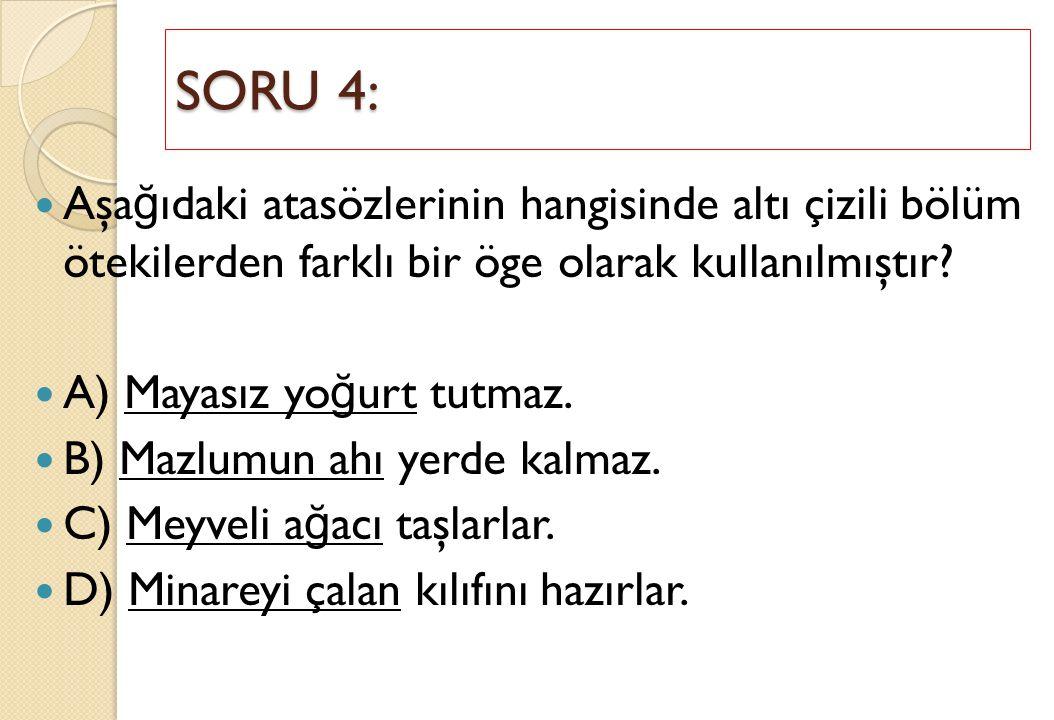 SORU 4: Aşağıdaki atasözlerinin hangisinde altı çizili bölüm ötekilerden farklı bir öge olarak kullanılmıştır