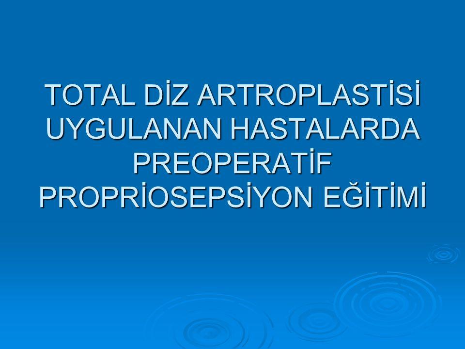 TOTAL DİZ ARTROPLASTİSİ UYGULANAN HASTALARDA PREOPERATİF PROPRİOSEPSİYON EĞİTİMİ