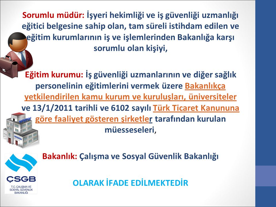 Sorumlu müdür: İşyeri hekimliği ve iş güvenliği uzmanlığı eğitici belgesine sahip olan, tam süreli istihdam edilen ve eğitim kurumlarının iş ve işlemlerinden Bakanlığa karşı sorumlu olan kişiyi, Eğitim kurumu: İş güvenliği uzmanlarının ve diğer sağlık personelinin eğitimlerini vermek üzere Bakanlıkça yetkilendirilen kamu kurum ve kuruluşları, üniversiteler ve 13/1/2011 tarihli ve 6102 sayılı Türk Ticaret Kanununa göre faaliyet gösteren şirketler tarafından kurulan müesseseleri, Bakanlık: Çalışma ve Sosyal Güvenlik Bakanlığı OLARAK İFADE EDİLMEKTEDİR