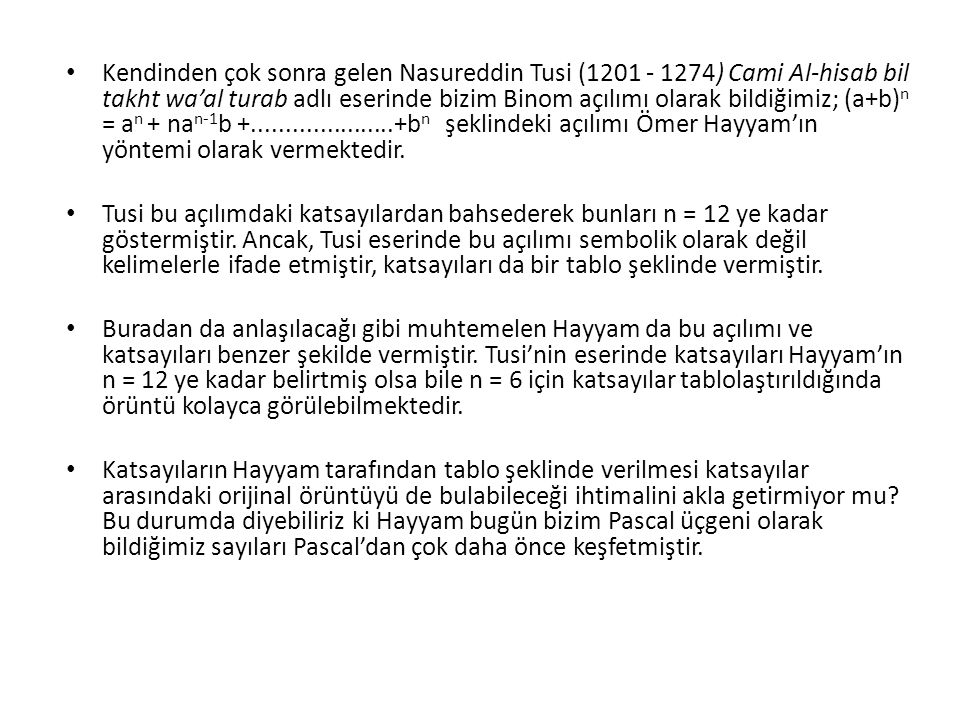 Kendinden çok sonra gelen Nasureddin Tusi (1201 - 1274) Cami Al-hisab bil takht wa'al turab adlı eserinde bizim Binom açılımı olarak bildiğimiz; (a+b)n = an + nan-1b +.....................+bn şeklindeki açılımı Ömer Hayyam'ın yöntemi olarak vermektedir.