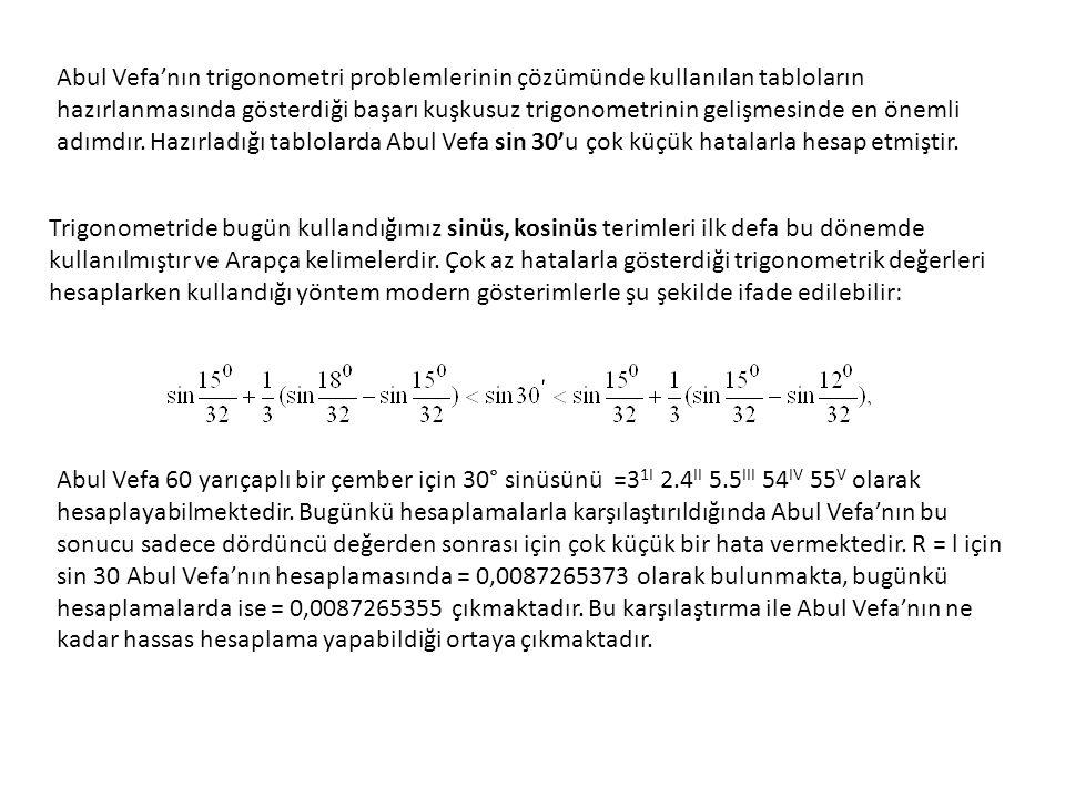 Abul Vefa'nın trigonometri problemlerinin çözümünde kullanılan tabloların hazırlanmasında gösterdiği başarı kuşkusuz trigonometrinin gelişmesinde en önemli adımdır. Hazırladığı tablolarda Abul Vefa sin 30'u çok küçük hatalarla hesap etmiştir.