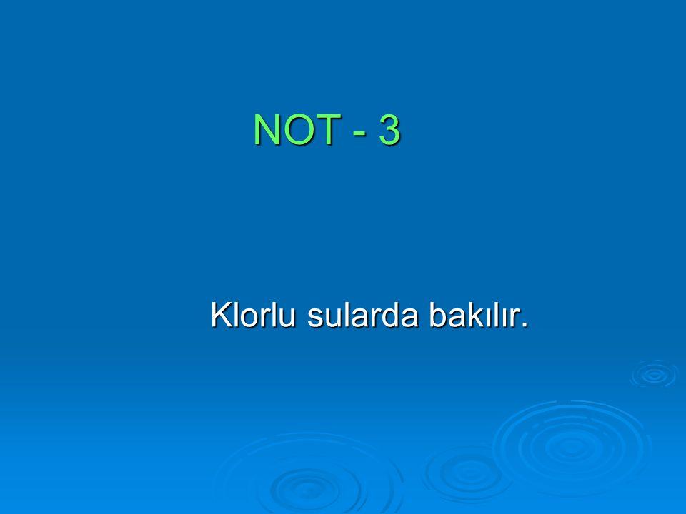 NOT - 3 Klorlu sularda bakılır.