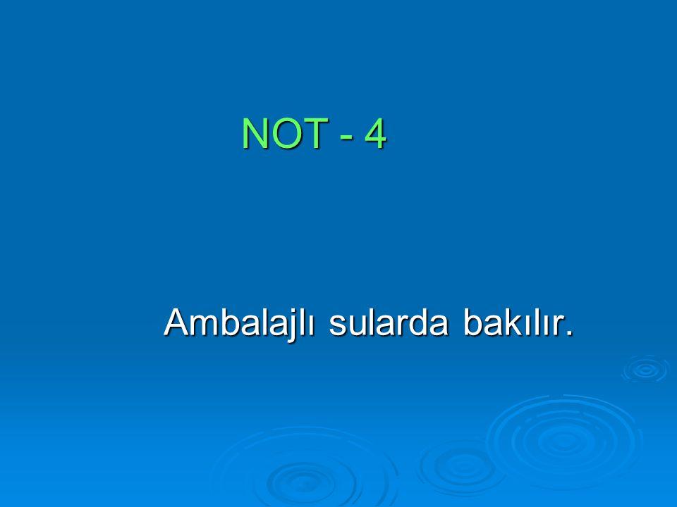 NOT - 4 Ambalajlı sularda bakılır.