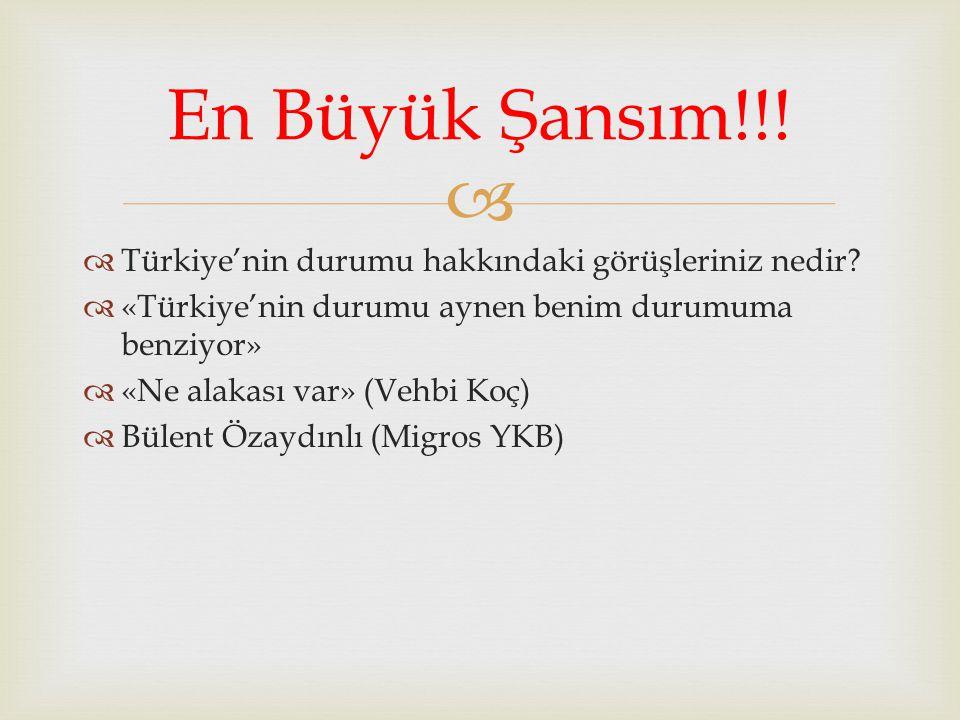 En Büyük Şansım!!! Türkiye'nin durumu hakkındaki görüşleriniz nedir