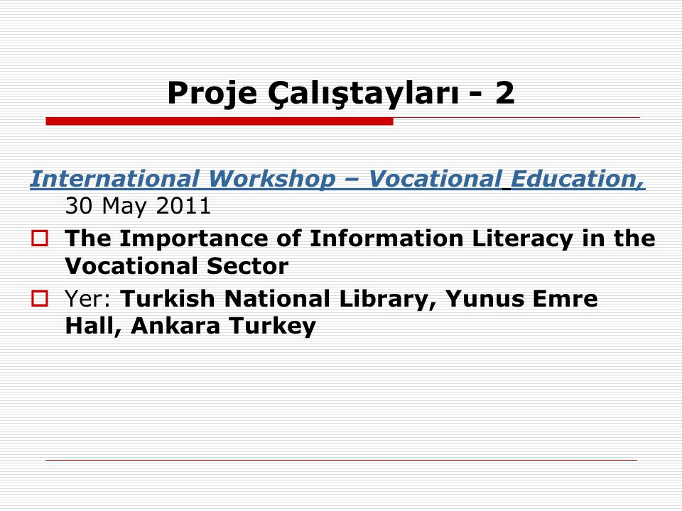 Proje Çalıştayları - 2 International Workshop – Vocational Education, 30 May 2011. The Importance of Information Literacy in the Vocational Sector.
