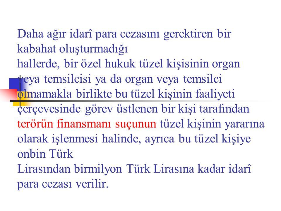 Daha ağır idarî para cezasını gerektiren bir kabahat oluşturmadığı hallerde, bir özel hukuk tüzel kişisinin organ veya temsilcisi ya da organ veya temsilci olmamakla birlikte bu tüzel kişinin faaliyeti çerçevesinde görev üstlenen bir kişi tarafından terörün finansmanı suçunun tüzel kişinin yararına olarak işlenmesi halinde, ayrıca bu tüzel kişiye onbin Türk Lirasından birmilyon Türk Lirasına kadar idarî para cezası verilir.